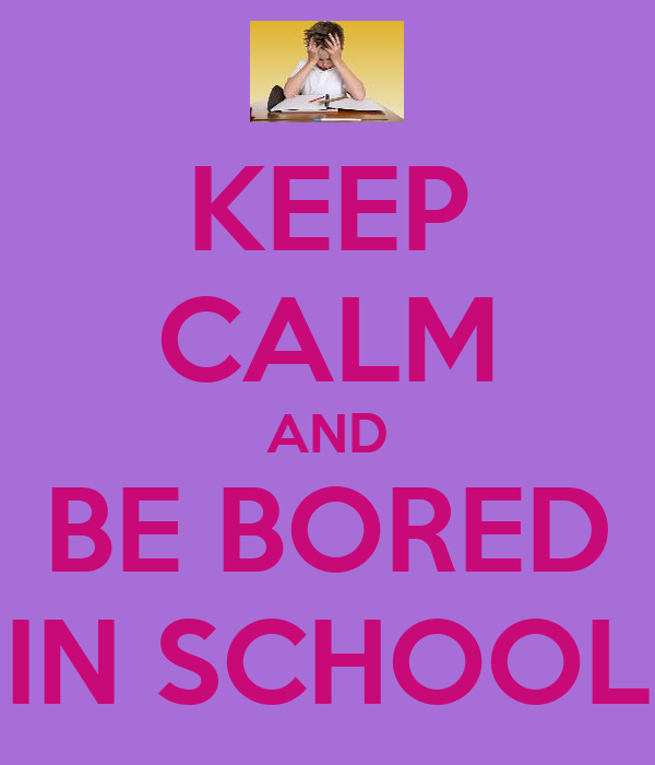 KEEP CALM AND BE BORED IN SCHOOL