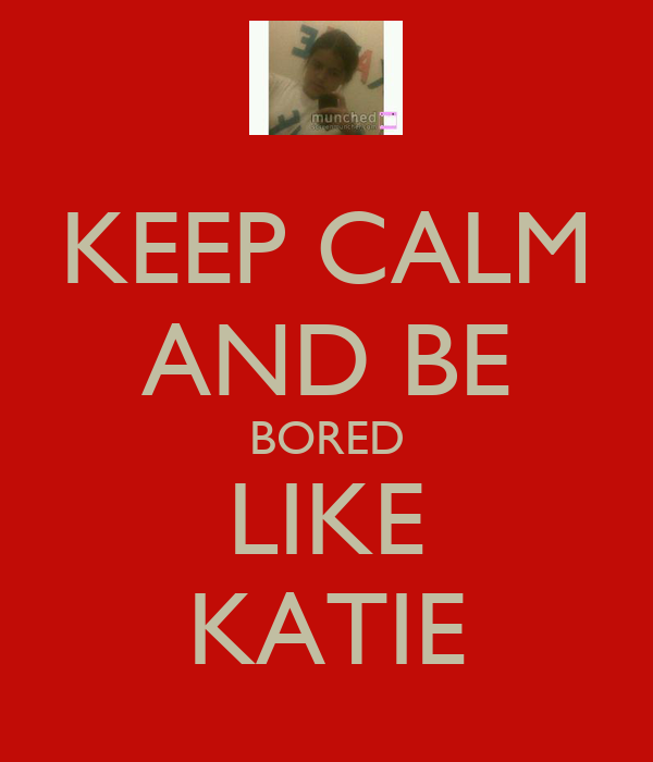 KEEP CALM AND BE BORED LIKE KATIE