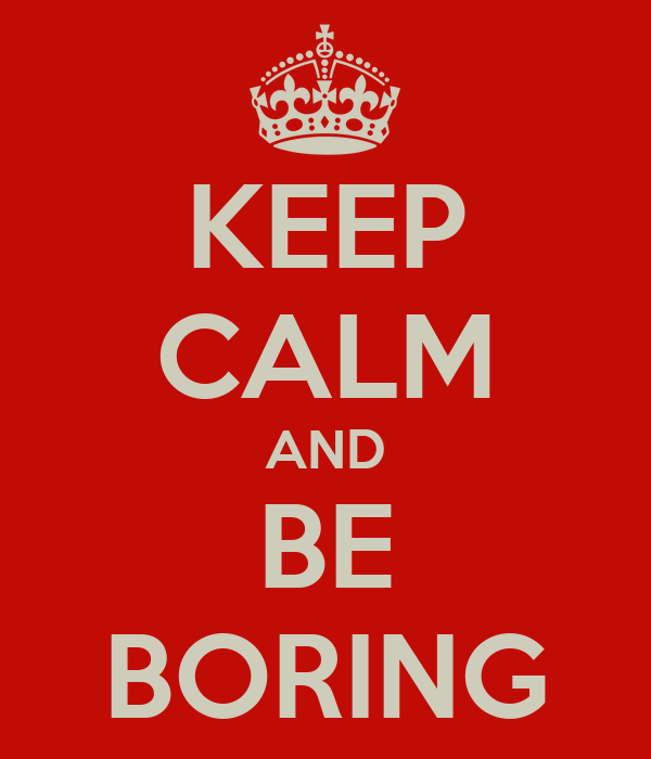 KEEP CALM AND BE BORING