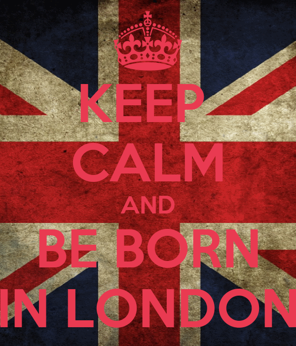 KEEP  CALM AND BE BORN IN LONDON