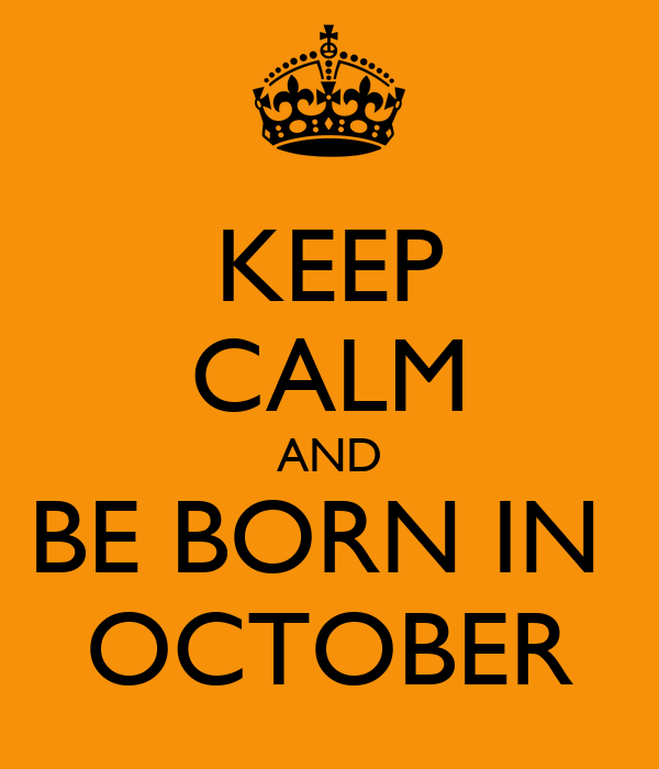 KEEP CALM AND BE BORN IN  OCTOBER
