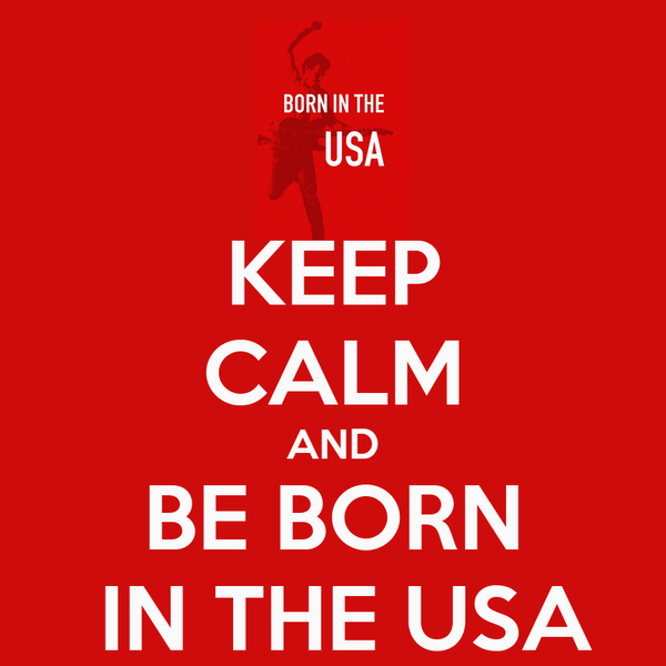 KEEP CALM AND BE BORN  IN THE USA