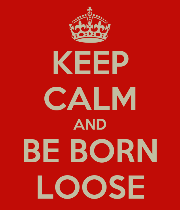 KEEP CALM AND BE BORN LOOSE
