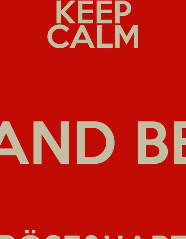 KEEP CALM AND BE  BÖSE&HART   BÖSE&HART