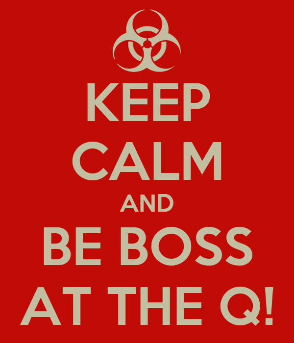 KEEP CALM AND BE BOSS AT THE Q!