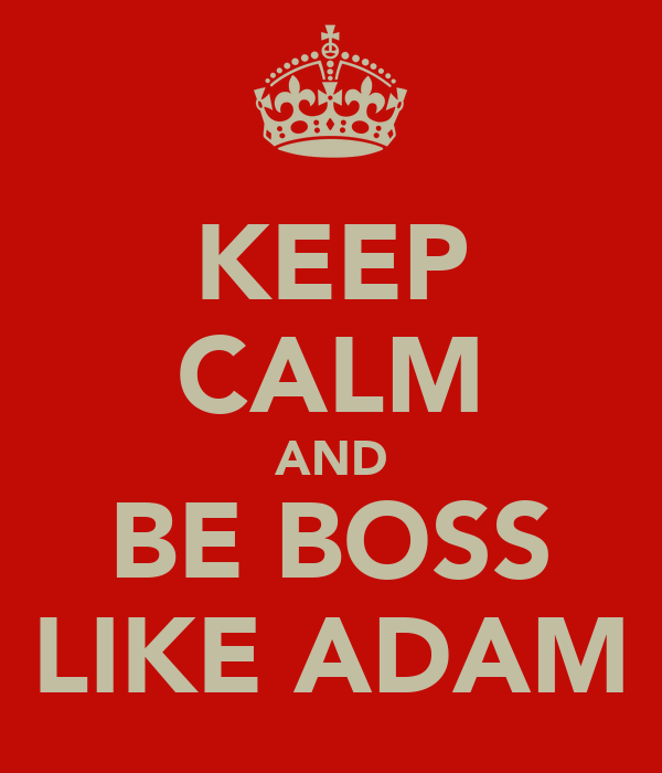 KEEP CALM AND BE BOSS LIKE ADAM