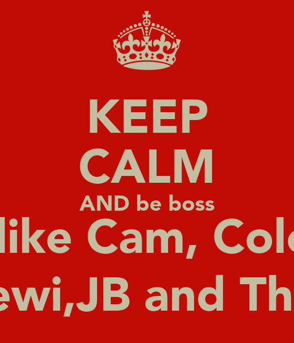 KEEP CALM AND be boss  like Cam, Cole ,Lewi,JB and Theo