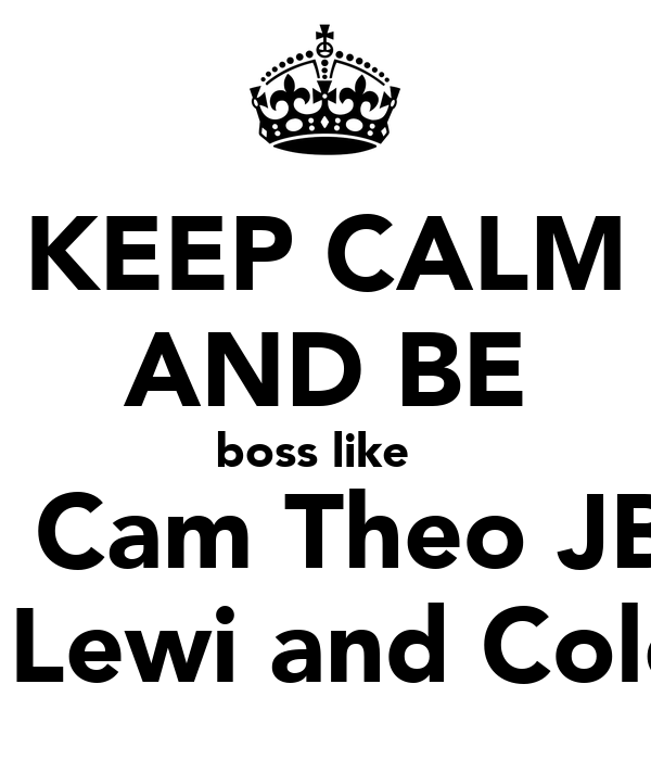 KEEP CALM AND BE boss like     Cam Theo JB   Lewi and Cole