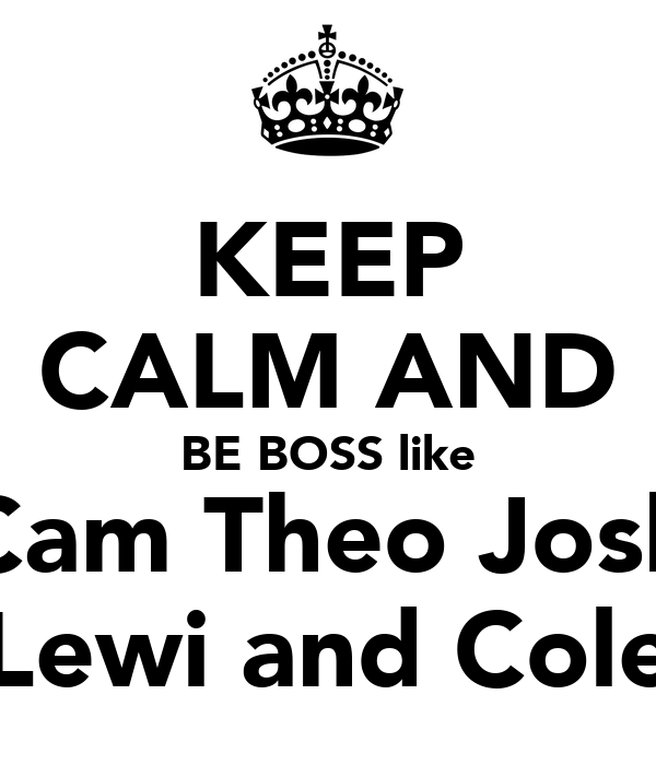 KEEP CALM AND BE BOSS like Cam Theo Josh Lewi and Cole
