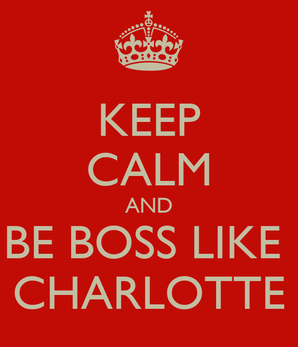 KEEP CALM AND BE BOSS LIKE  CHARLOTTE