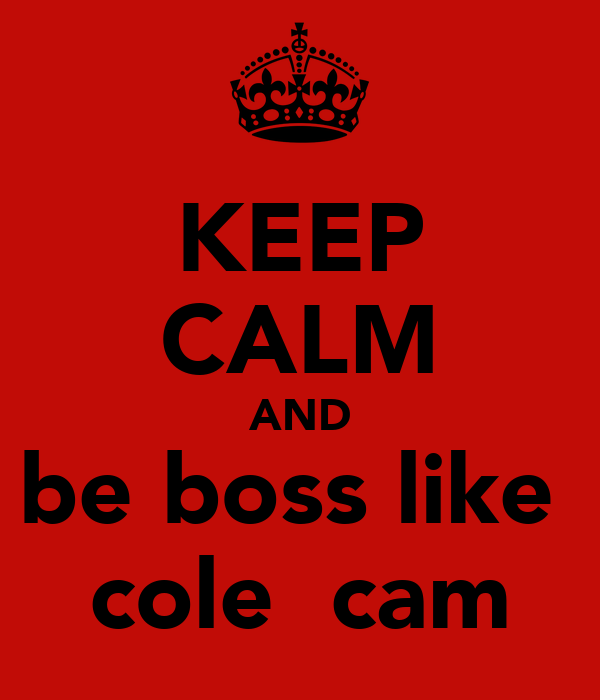 KEEP CALM AND be boss like   cole  cam