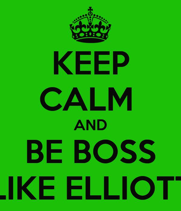 KEEP CALM  AND BE BOSS LIKE ELLIOTT