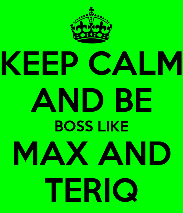 KEEP CALM AND BE BOSS LIKE MAX AND TERIQ