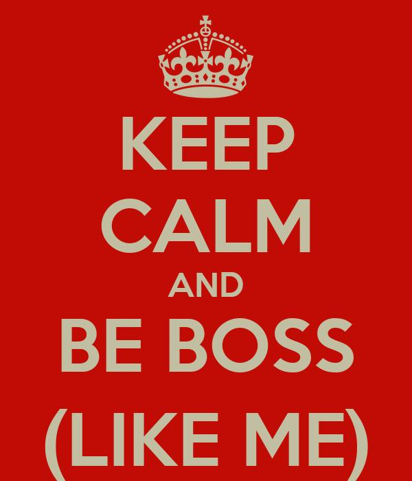 KEEP CALM AND BE BOSS (LIKE ME)