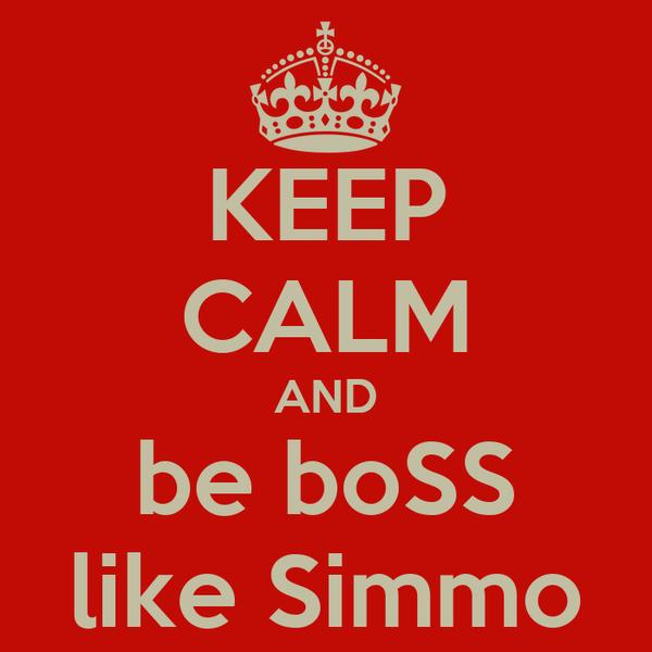 KEEP CALM AND be boSS like Simmo