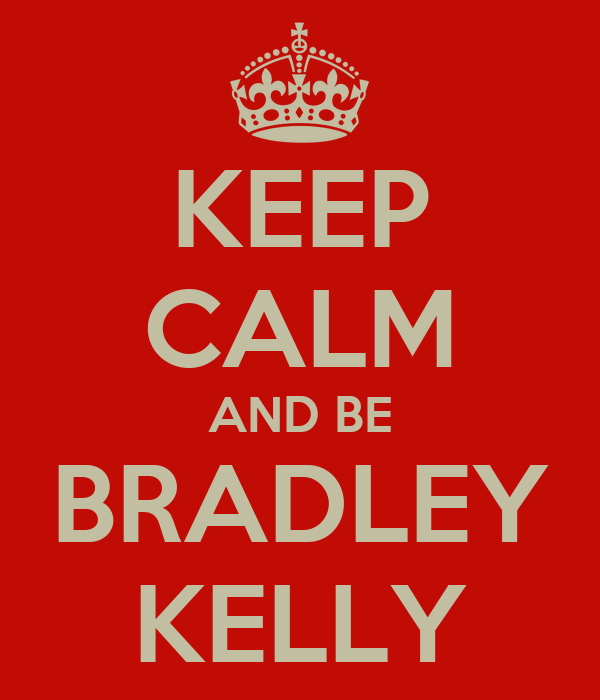 KEEP CALM AND BE BRADLEY KELLY