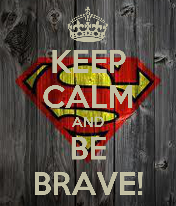 KEEP CALM AND BE BRAVE!