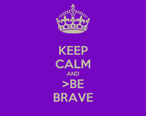 KEEP CALM AND >BE BRAVE