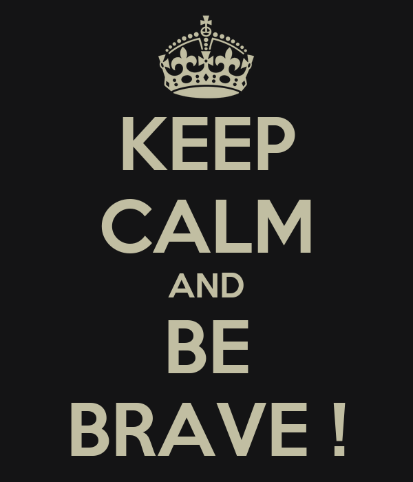 KEEP CALM AND BE BRAVE !