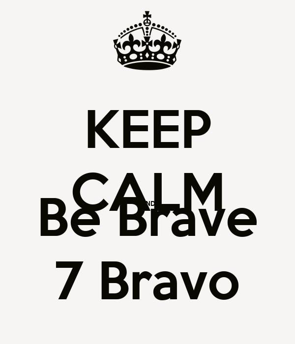 KEEP CALM AND Be Brave 7 Bravo