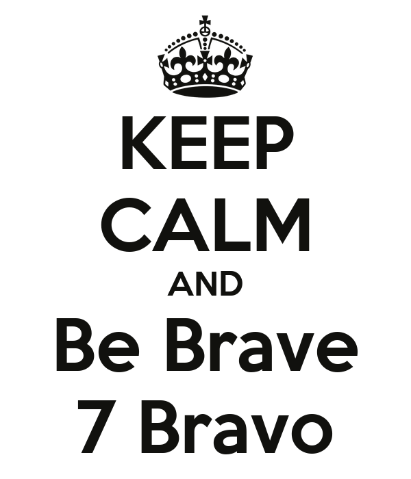 KEEP CALM AND Be Brave 7 Bravo