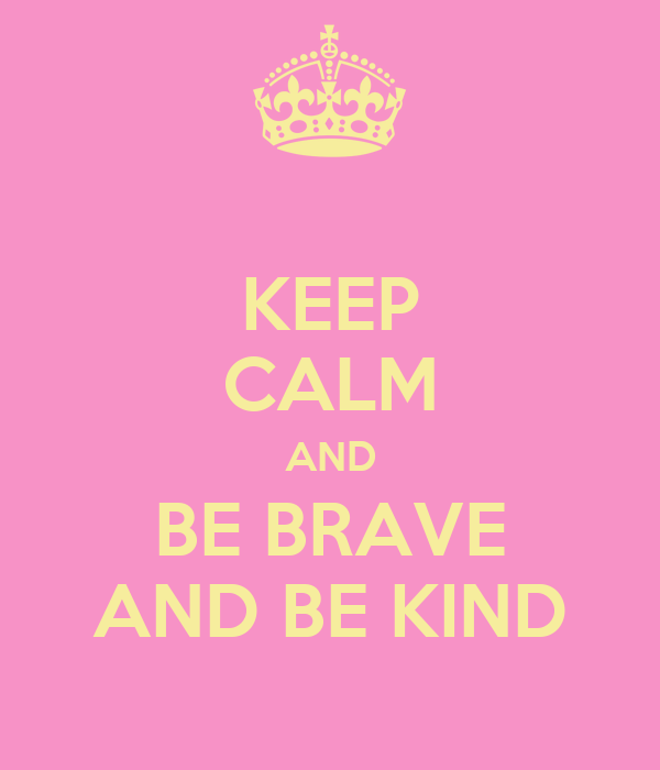 KEEP CALM AND BE BRAVE AND BE KIND