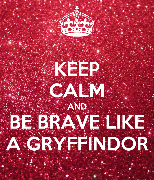 KEEP CALM AND BE BRAVE LIKE A GRYFFINDOR