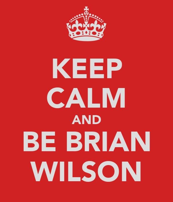 KEEP CALM AND BE BRIAN WILSON