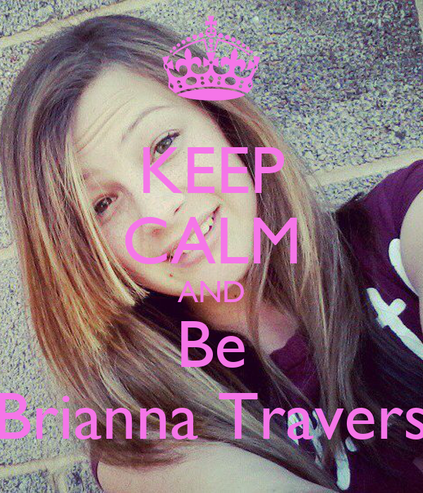 KEEP CALM AND Be Brianna Travers