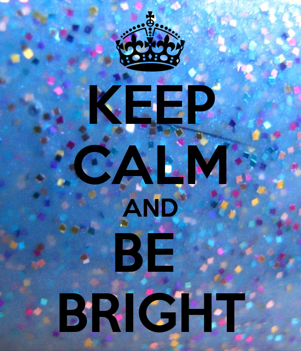 KEEP CALM AND BE  BRIGHT