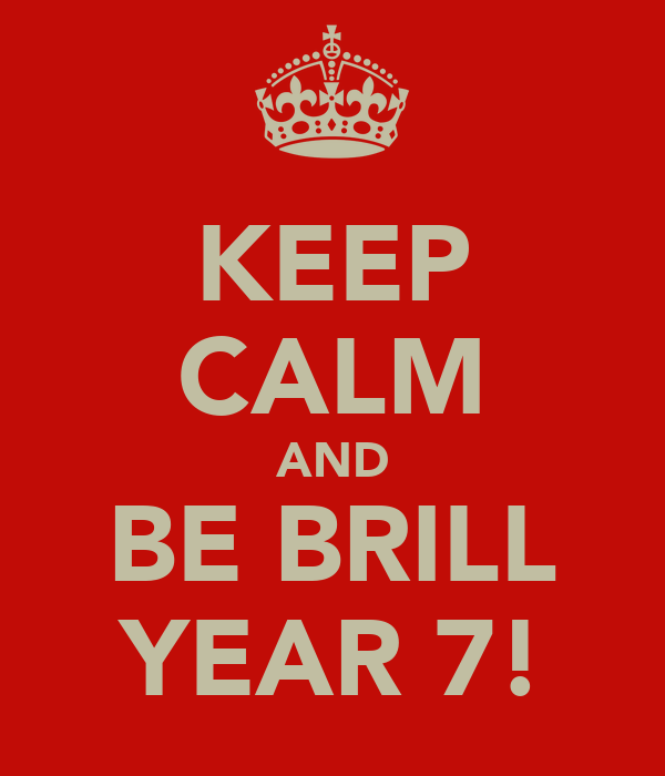 KEEP CALM AND BE BRILL YEAR 7!