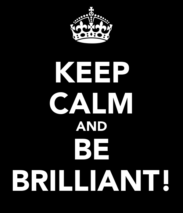 KEEP CALM AND BE BRILLIANT!