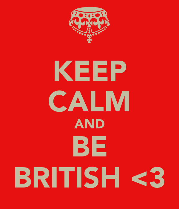 KEEP CALM AND BE BRITISH <3
