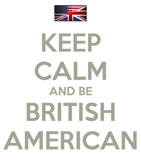 KEEP CALM AND BE BRITISH AMERICAN