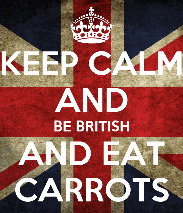 KEEP CALM AND BE BRITISH AND EAT CARROTS