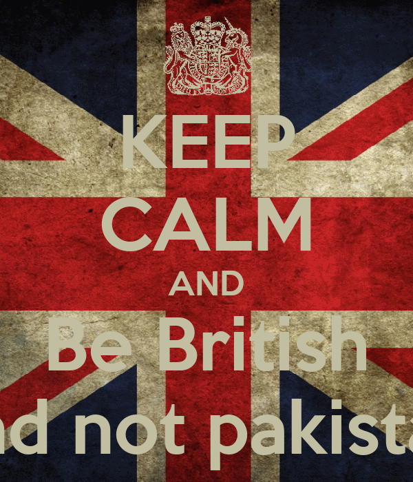 KEEP CALM AND Be British And not pakistani