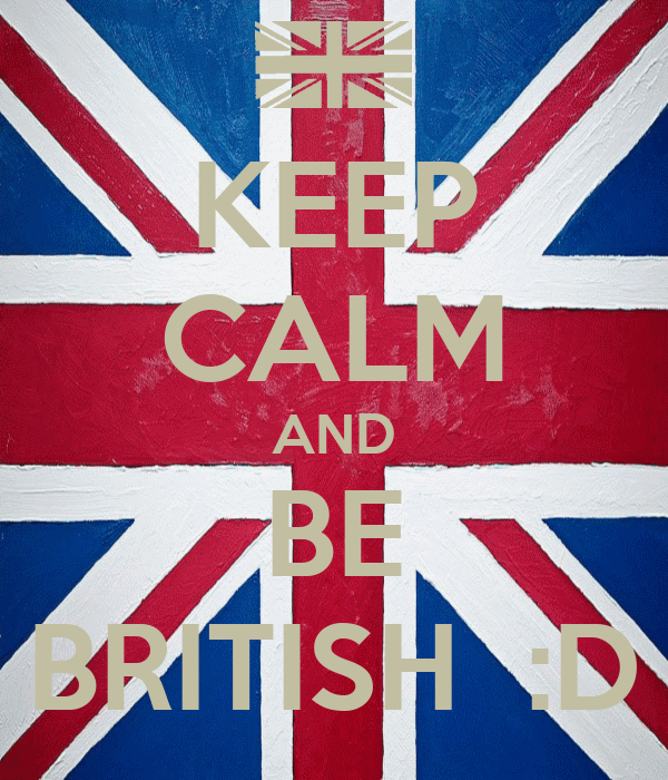 KEEP CALM AND BE BRITISH  :D