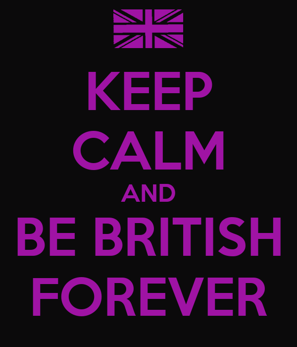 KEEP CALM AND BE BRITISH FOREVER