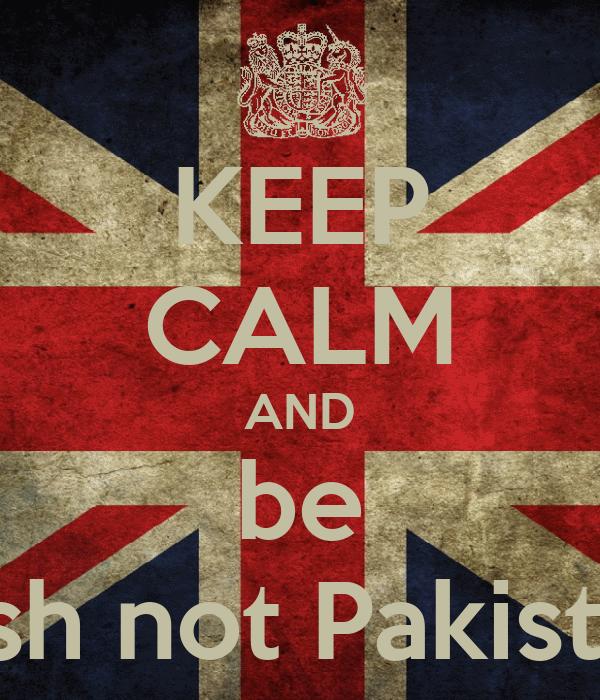 KEEP CALM AND be british not Pakistani!!!