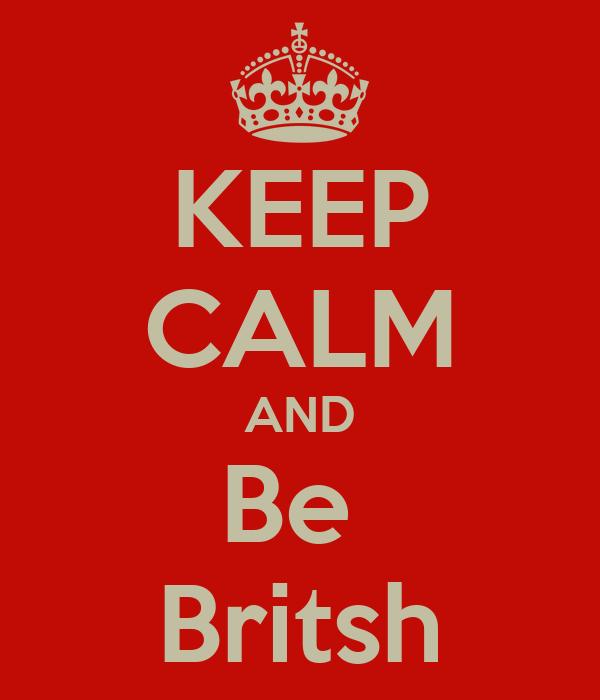 KEEP CALM AND Be  Britsh