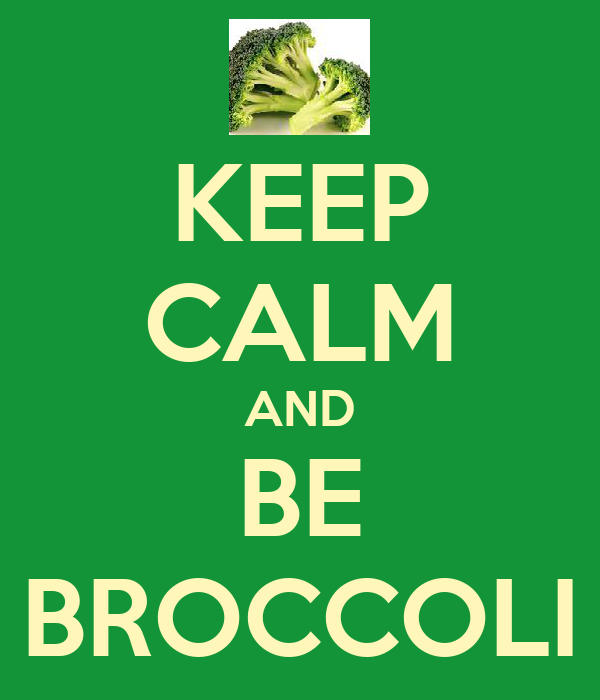 KEEP CALM AND BE BROCCOLI