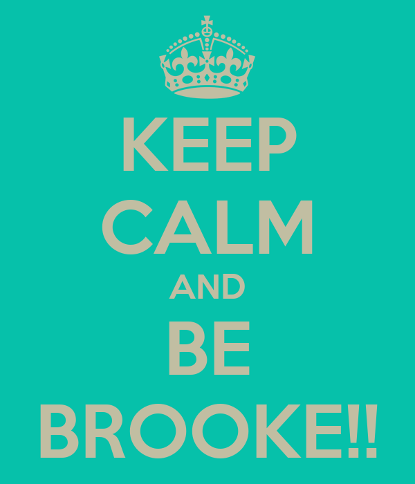 KEEP CALM AND BE BROOKE!!