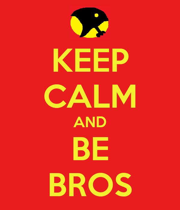 KEEP CALM AND BE BROS