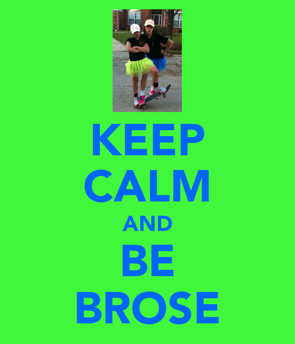 KEEP CALM AND BE BROSE