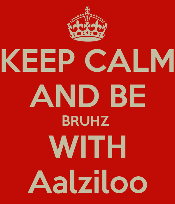 KEEP CALM AND BE BRUHZ  WITH Aalziloo
