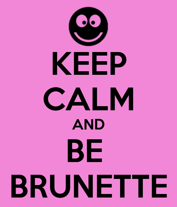 KEEP CALM AND BE  BRUNETTE