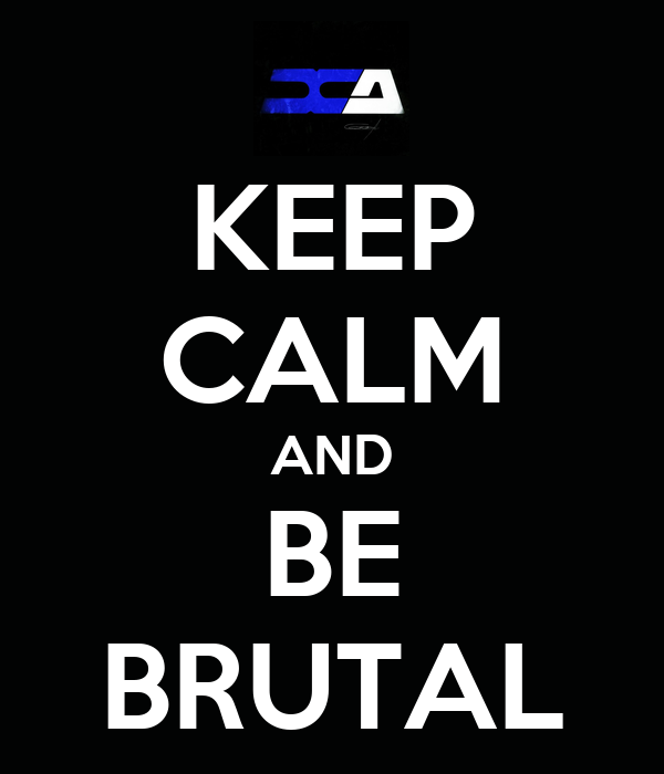 KEEP CALM AND BE BRUTAL