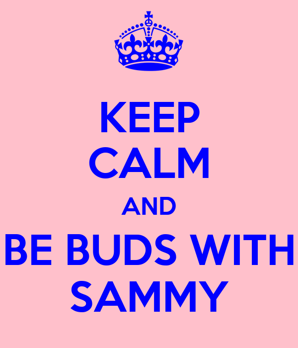 KEEP CALM AND BE BUDS WITH SAMMY