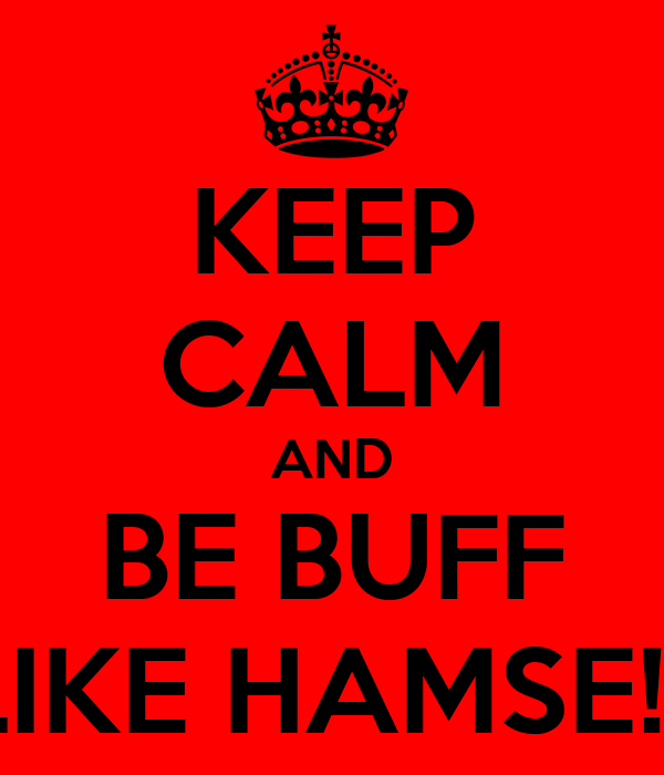 KEEP CALM AND BE BUFF LIKE HAMSE!!!