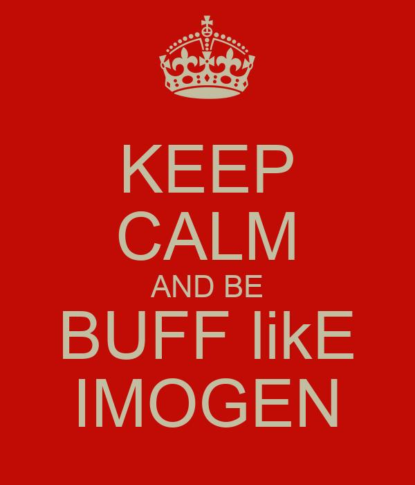 KEEP CALM AND BE BUFF likE IMOGEN